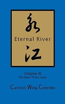 Eternal River - Volume III - The Next Thirty Years by [Carolyn Wing Greenlee]
