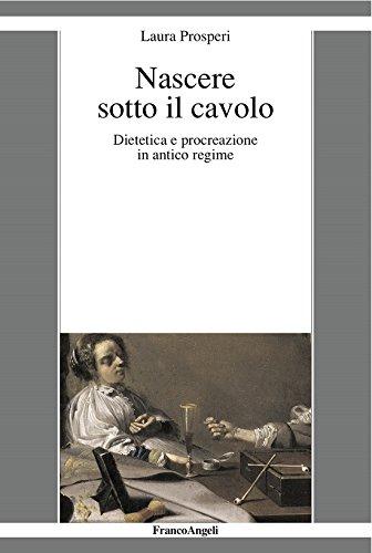 Nascere sotto il cavolo. Dietetica e procreazione in antico regime (Italian Edition)