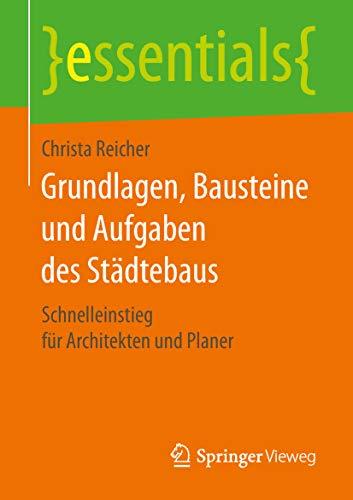 Grundlagen, Bausteine und Aufgaben des Städtebaus: Schnelleinstieg für Architekten und Planer (essentials)