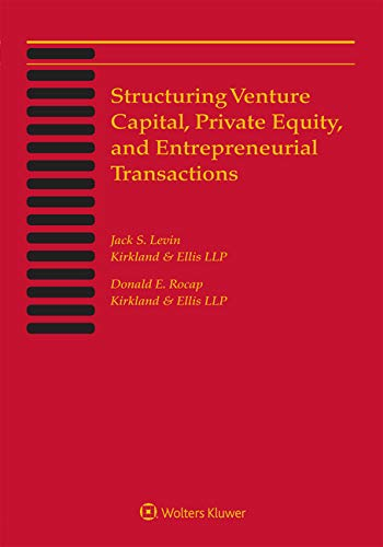 Structuring Venture Capital, Private Equity and Entrepreneurial Transactions: 2019 Edition