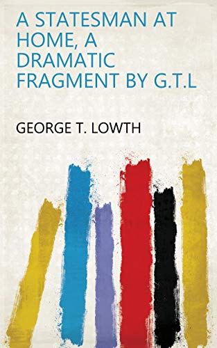 A Statesman at Home, a Dramatic Fragment by G.T.L (English Edition)