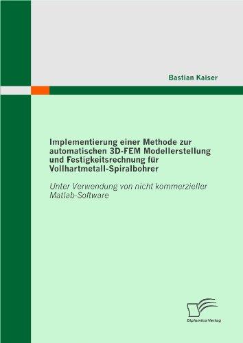 Implementierung einer Methode zur automatischen 3D-FEM Modellerstellung und Festigkeitsrechnung für Vollhartmetall-Spiralbohrer: Unter Verwendung von nicht ... von nicht kommerzieller Matlab-Software