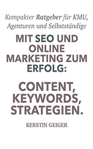 Mit SEO und Online Marketing zum Erfolg | Content, Keywords, Strategien: Kompakter Ratgeber für KMU, Agenturen und Selbstständige