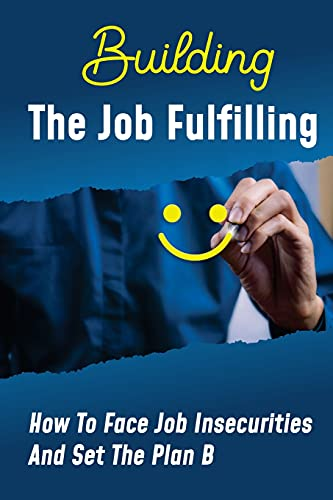 Building The Job Fulfilling: How To Face Job Insecurities And Set The Plan B: Overcome Job Challenges