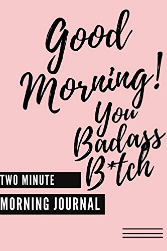 Good Morning You Badass B*tch! (Two Minute Morning Journal): 2 Minute Daily Mental Health Diary To Be More Productive, Achieve Goals And Feel Gratitude Simple Self Care And Mindfulness For Busy Women