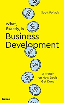 What, Exactly, Is Business Development?: A Primer on Getting Deals Done by [Scott Pollack]