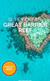 Super Cheap Great Barrier Reef Travel Guide 2021: Enjoy a $1,000 trip to Cairns and The Great Barrier Reef for under $250