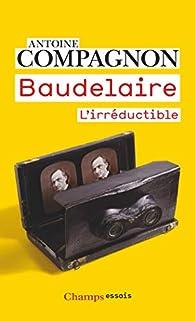 Baudelaire : L'irréductible par Antoine Compagnon