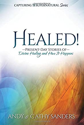 Healed: Present Day Stories of Divine Healing and How It Happens (Capturing the Supernatural Series)