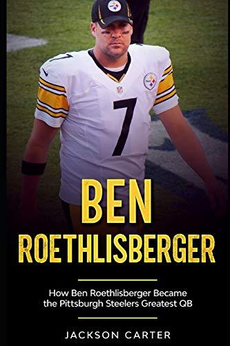 Ben Roethlisberger: How Ben Roethlisberger Became the Pittsburgh Steelers Greatest QB (The NFL's Best Quarterbacks)
