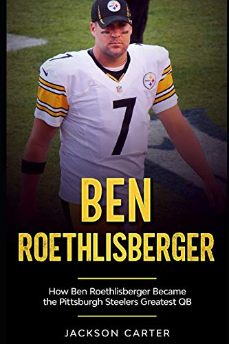 Ben Roethlisberger: How Ben Roethlisberger Became the Pittsburgh Steelers Greatest QB
