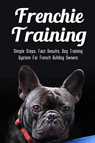 Frenchie Training: Simple Steps, Fast Results, Dog Training System For French Bulldog Owners: How To Train Your French Bulldog