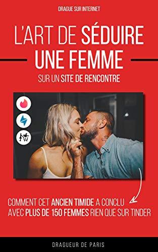 Drague sur Internet: L'art de séduire une femme sur un site de rencontre (comment cet ancien timide a conclu avec plus de 150 femmes rien que sur Tinder) (French Edition)