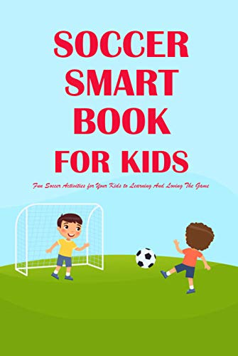 Soccer Smarts Book for Kids: Fun Soccer Activities for Your Kids to Learning And Loving The Game: Soccer Guide Book (English Edition)