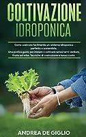 Coltivazione Idroponica: Come costruire facilmente un sistema idroponico perfetto e sostenibile. Una pratica guida per iniziare a coltivare senza terra verdure, frutta ed erbe. Tecniche di costruzione a basso costo (Gardening)