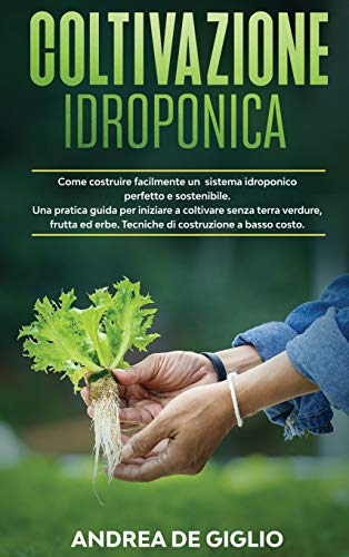 Coltivazione Idroponica: Come costruire facilmente un sistema idroponico perfetto e sostenibile. Una pratica guida per iniziare a coltivare senza ... erbe. Tecniche di costruzione a basso costo