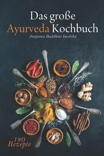 Das große Ayurveda Kochbuch: Genieße authentische, einfache indische & sri-lankische Küche zur Entgiftung, Selbstheilung und mehr Lebensfreude. 180 ... Yoga Übungen für ein besseres Wohlbefinden.