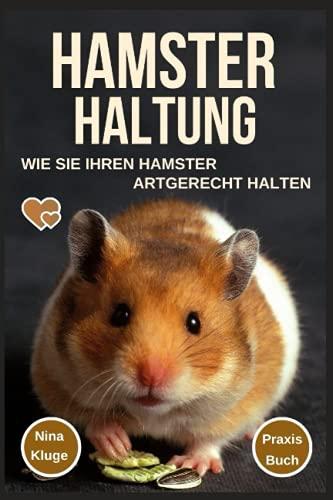 Hamster Haltung: Wie Sie Ihren Hamster Artgerecht halten. Hamsterpflege - Hamsterernährung - Hamstergesundheit - Hamsterarten - Hamsterzähmung - Hamsterverhalten - Gehege - Futter - Praxis-Ratgeber