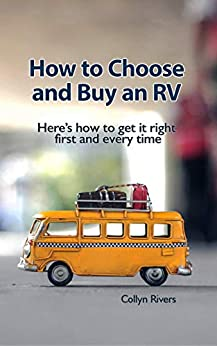 How to Choose and Buy an RV: Here's how to get it right first and every time by [Collyn Rivers]