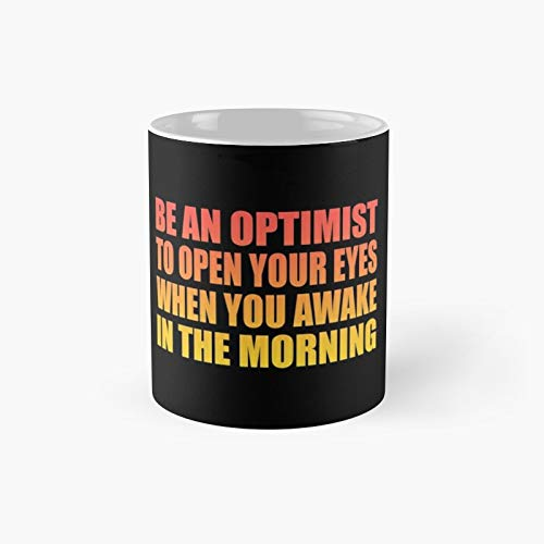Be An Optimist To Open Your Eyes When You Awake In The Morning Classic Mug 11 Oz