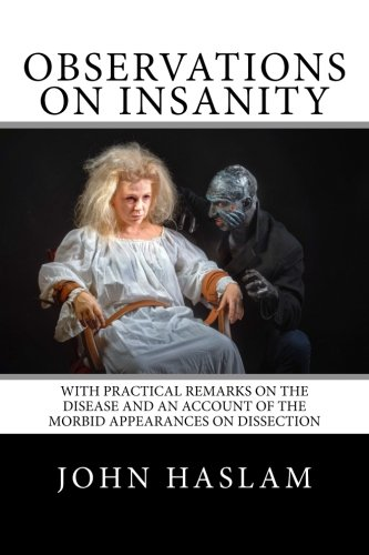 Observations on Insanity: With Practical Remarks on the Disease and an Account of the Morbid Appearances on Dissection