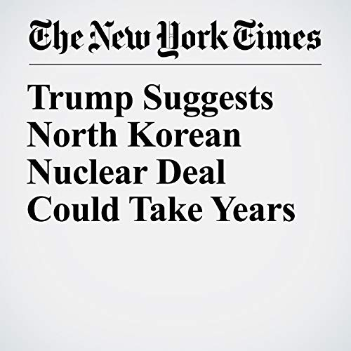 Trump Suggests North Korean Nuclear Deal Could Take Years copertina