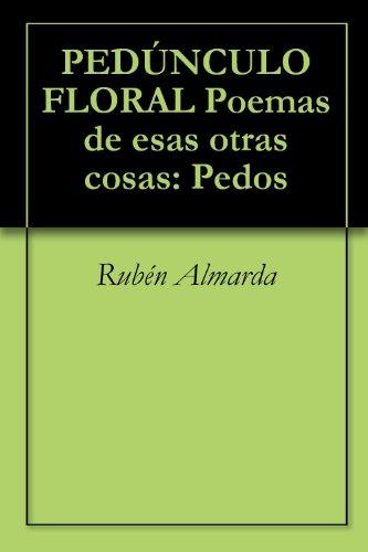 PEDÚNCULO FLORAL Poemas de esas otras cosas: Pedos