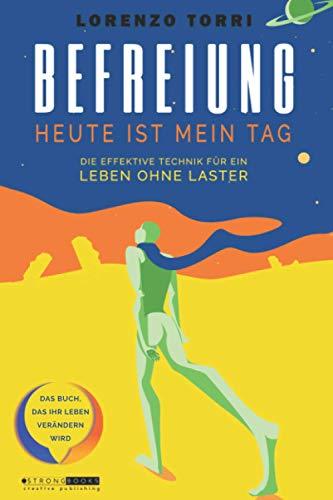 BEFREIUNG - Heute Ist Mein Tag: Die Effektive Technik Zur Befreiung Aus Schlechten Gewohnheiten, Alkoholsucht, Drogensucht, Nikotinsucht, Arbeitssucht Und Esssucht