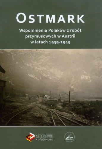 Ostmark Wspomnienia Polakow z robot przymusowych w Austrii w latach 1939-1945