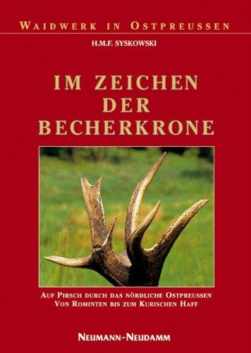 Im Zeichen der Becherkrone: Auf Pirsch durch das nördliche Ostpreussen, von Rominten bis zum Kurischen Haff