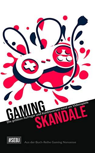 Gaming-Skandale - Die größten Aufreger und Kontroversen rund um Videospiele: Aus der Buch-Reihe Gaming Nonsense...
