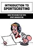 Introduction To Sportscasting: Quick Tips On How To Get Into Sports Broadcasting: Expert Sportscasting Advice Book