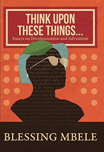 Think upon these things: Essays on Decolonization and Adventism (English Edition)