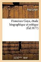 Francisco Goya, Étude Biographique Et Critique: Suivie de l'Essai d'Un Catalogue Raisonné de Son Oeuvre Gravé Et Lithographié