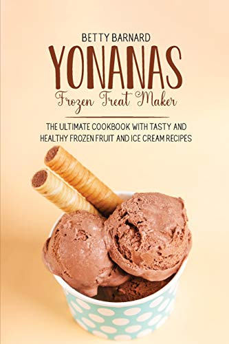 Yonanas Frozen Treat Maker: The Ultimate Cookbook with Tasty and Healthy Frozen Fruit and Ice Cream Recipes