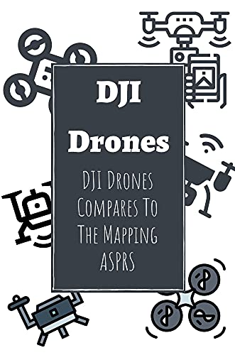 DJI Drones: DJI Drones Compares To The Mapping ASPRS: Dji Go 4 App And Multiple Drones (English Edition)