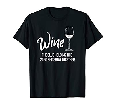 Wine is The Glue Holding 2020 Shitshow Together Funny T-Shirt