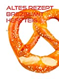 Altes Rezept Brezel mit Hefe Teig: knusprige Salzbrezeln selber backen (German Edition)