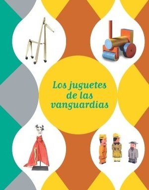Exposición los juguetes de las vanguardias : Málaga, del 4 de octubre de 2010 al 30 de enero de 2011, Fundación Museo Picasso
