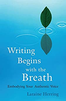 Writing Begins with the Breath: Embodying Authentic Voice by [Laraine Herring]