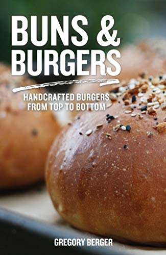 Buns and Burgers: Handcrafted Burgers from Top to Bottom (Recipes for Hamburgers and Baking Buns)
