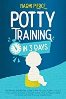 Potty Training in 3 Days: The Ultimate Step-By-Step Guide to Potty Train your Toddler in Only 3 Days and Say Goodbye to Diapers Forever. How to Prepare a Child for School and Stop Worrying Outside Home