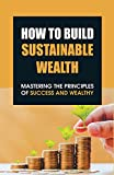 How To Build Sustainable Wealth: Mastering The Principles Of Success And Wealthy: How Physical Capital Affect Economic Growth (English Edition)