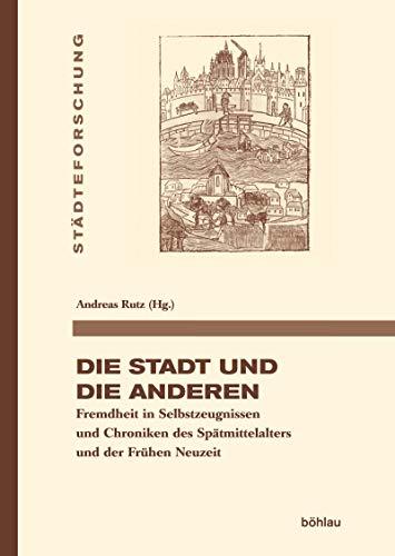 Die Stadt und die Anderen: Fremdheit in Selbstzeugnissen und Chroniken des Spätmittelalters und der Frühen Neuzeit (Städteforschung. Reihe A: Darstellungen)