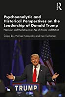 Psychoanalytic and Historical Perspectives on the Leadership of Donald Trump: Narcissism and Marketing in an Age of Anxiety and Distrust