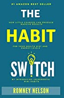 The Habit Switch: How Little Changes Can Produce Massive Results for Your Health, Diet and Energy Levels by Introducing Incremental Mini Habits