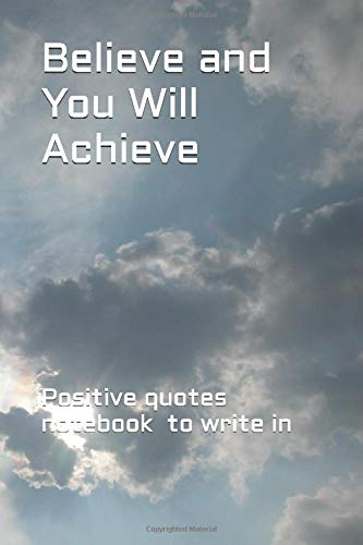 Believe and You Will Achieve: Positive quotes affirmations notebook journal notepad to write in