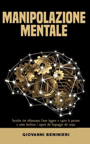 Il Potere della Manipolazione Mentale: Tecniche che influenzano: Come leggere e capire le persone e come decifrare i segreti del linguaggio del corpo
