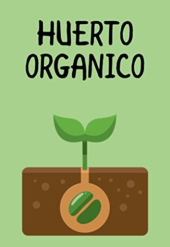 HUERTOS ORGANICOS: cómo construir su propio jardín orgánico en casa, en el jardín, en cualquier lugar que desee