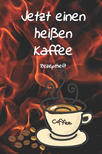 Jetzt einen heißen Kaffee Rezeptheft: Notizbuch Journal Rezeptheft zum Einschreiben von eigenen Kaffeerezepten für den Kaffeeliebhaber, Barista, Hobbykoch, Gourmet und Feinschmecker